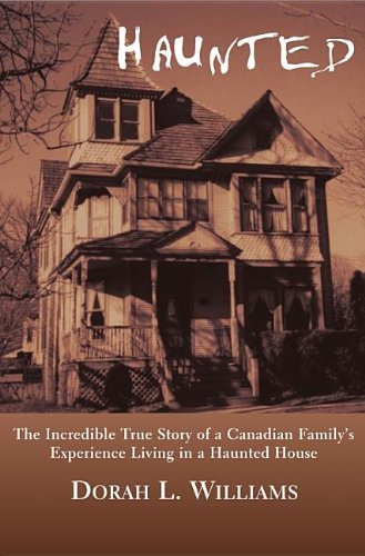 Haunted: The Incredible True Story of a Canadian Family's Experience Living in a Haunted House by [Dorah L. Williams]