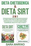 Dieta Chetogenica & Dieta Sirt 2 IN 1: Le Migliori Diete Brucia Grassi. Risveglia il Tuo Metabolismo, comprese Ricette Esclusive!