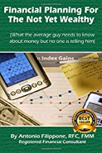 Financial Planning For The Not Yet Wealthy: What the average guy needs to know about money but no one is telling him.