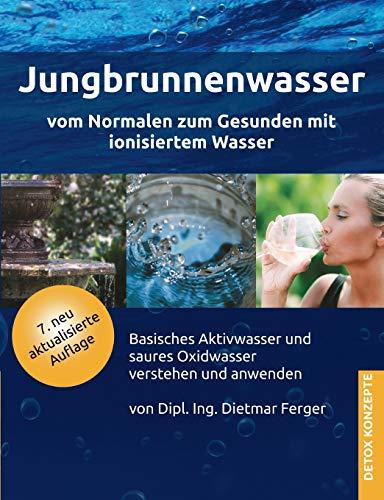 Jungbrunnenwasser: Vom Normalen zum Gesunden mit ionisiertem Wasser - basisches Aktivwasser und saures Oxidwasser verstehen und anwenden (DETOX KONZEPTE / Neue Wege zur Gesundheit)