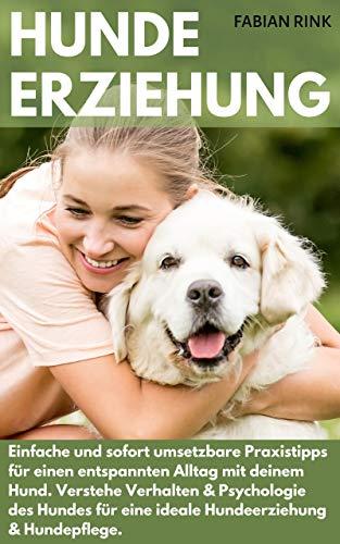 Hundeerziehung: Einfache und sofort umsetzbare Praxistipps für einen entspannten Alltag mit deinem Hund. Verstehe Verhalten & Psychologie des Hundes für eine ideale Hundeerziehung & Hundepflege