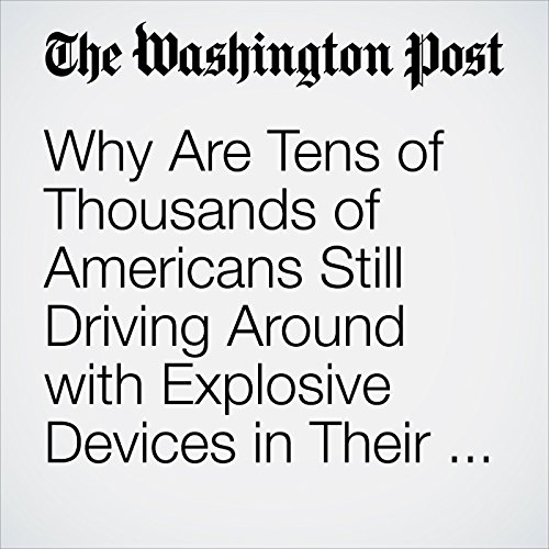 Why Are Tens of Thousands of Americans Still Driving Around with Explosive Devices in Their Cars? copertina