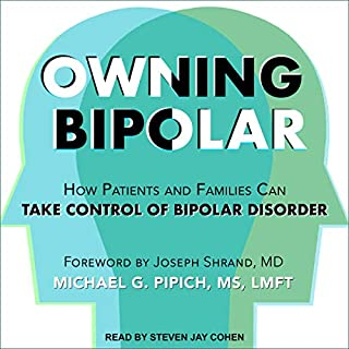 Owning Bipolar     How Patients and Families Can Take Control of Bipolar Disorder              By:                                                                                                                                 Michael G. Pipich,                                                                                        Joseph Shrand - foreword                               Narrated by:                                                                                                                                 Steven Jay Cohen                      Length: 8 hrs and 5 mins     4 ratings     Overall 5.0