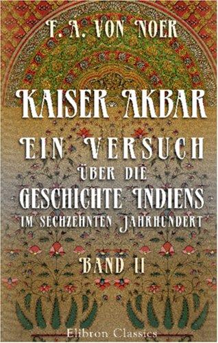 Kaiser Akbar: Ein Versuch über die Geschichte Indiens im sechzehnten Jahrhundert: Band 2