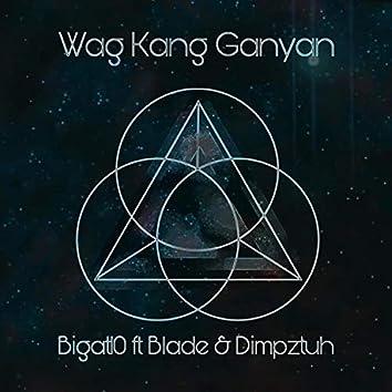 Wag Kang Ganyan (feat. Blade & Dimpztuh)