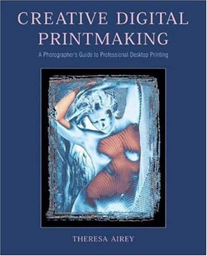 Creative Digital Printmaking: A Photographer's Guide to Professional Desktop Printing (Photography for All Levels: Intermediate)