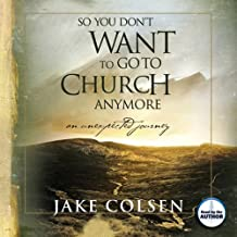 So You Don't Want to Go to Church Anymore: An Unexpected Journey
