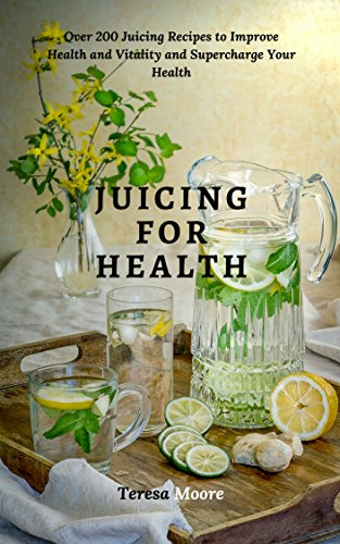Juicing for Health:  Over 200 Juicing Recipes to Improve Health and Vitality and Supercharge Your Health (Healthy Food Book 72) (English Edition)