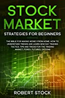 Stock Market Strategies For Beginners: The Bible For Making Money From Home. How To Understand Trends And Learn New Day Trading Tactics. Tips And Tricks For The Trading Market, Forex, Futures, Options