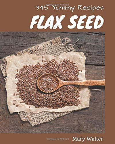 345 Yummy Flax Seed Recipes: Making More Memories in your Kitchen with Yummy Flax Seed Cookbook!