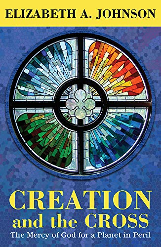Creation and the Cross: The Mercy of God for a Planet in Peril (Sister Elizabeth Johnson Quest For The Living God)