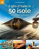 Il giro d'Italia in 50 isole. Guida alle mete in mezzo al mare