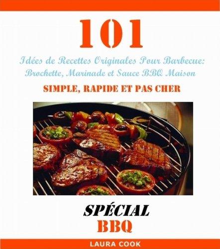 101 Idées de Recettes Originales Pour Barbecue: Recette de Brochette, Marinade et Sauce BBQ Maison Simple, Rapide et Pas Cher