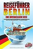 REISEFÜHRER BERLIN - Eine unvergessliche Reise: Erkunden Sie alle Traumorte und Sehenswürdigkeiten und erleben Sie kulinarisches Essen, Action, Spaß, Entspannung, uvm. - Der praxisnahe Reiseguide