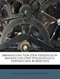 Abhandlung Von Dem Herzoglich-baierischen Und Pfalzgräflich-rheinischen Kurrechte (German Edition)