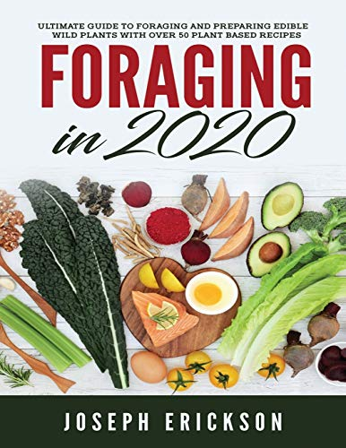 Foraging in 2020: The Ultimate Guide to Foraging and Preparing Edible Wild Plants With Over 50 Plant Based Recipes