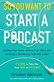 So You Want to Start a Podcast: Finding Your Voice, Telling Your Story, and Building a Community...