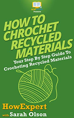 How To Crochet Recycled Materials: Your Step By Step Guide To Crocheting Recycled Materials (English Edition)