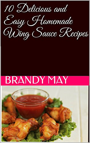 10 Delicious and Easy Homemade Wing Sauce Recipes (English Edition)
