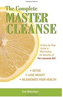 The Complete Master Cleanse: A Step-by-step Guide to Mastering the Benefits of the Lemona by Tom Woloshyn 1st (first) Edition (2007)