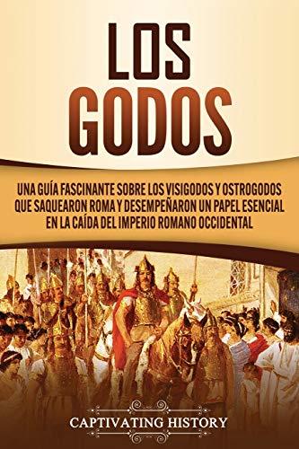 Los Godos: Una Guía Fascinante sobre Los Visigodos y Ostrogodos Que Saquearon Roma y Desempeñaron un Papel Esencial en La Caída del Imperio Romano Occidental