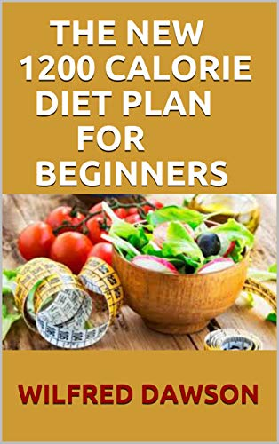 THE NEW 1200 CALORIE DIET PLAN FOR BEGINNERS: Quick and Easy Recipes for Delicious Low-fat Breakfasts, Lunches and Dinners,
