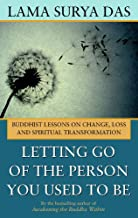 Letting Go of the Person You Used to Be: Buddhist Lessons on Change, Loss and Spiritual Transformation