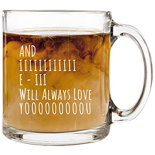 And I Will Always Love You - 13 oz Glass Coffee Cup Mug - Birthday Christmas Valentine's Day Anniversary Gift Present Ideas for Wife Husband Girlfriend - Funny Cups Stocking Stuffer Gifts Presents