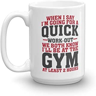Funny When I Say I'm Going For A Quick Work-out Coffee & Tea Gift Mug Cup For Fit Mom, Gym Girl, Fitness Instructor & Weight Lifter Men (15oz)