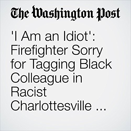 I Am an Idiot': Firefighter Sorry for Tagging Black Colleague in Racist Charlottesville Photo copertina