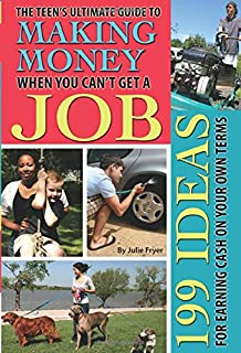 The Teen's Ultimate Guide to Making Money When You Can't Get a Job 199 Ideas for Earning Cash on Your Own Terms