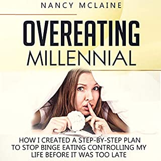 Overeating Millennial     How I Created a Step-by-Step Plan to Stop Binge Eating Controlling My Life Before It Was Too Late              By:                                                                                                                                 Nancy Mclaine                               Narrated by:                                                                                                                                 MerphyNapier                      Length: 2 hrs and 29 mins     1 rating     Overall 1.0