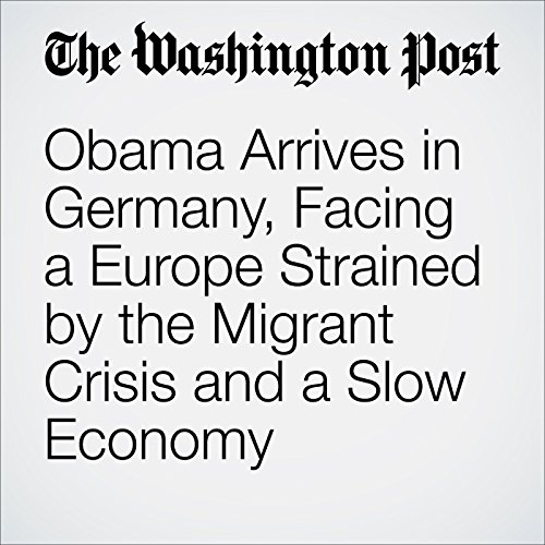 Obama Arrives in Germany, Facing a Europe Strained by the Migrant Crisis and a Slow Economy audiobook cover art