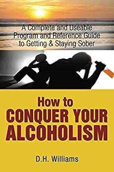 How To Conquer Your Alcoholism: A Complete and Useable Program and Reference Guide for Getting and Staying Sober by [D H Williams]