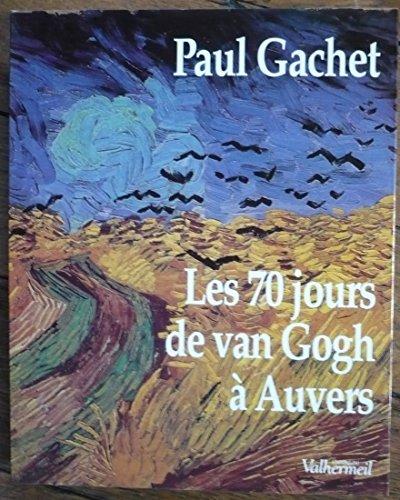 Les 70 jours de Van Gogh à Auvers : Essai d'éphéméride dans le décor de l'époque (20 mai-30 juillet 1890) d'après les lettres, documents, souvenirs et déductions