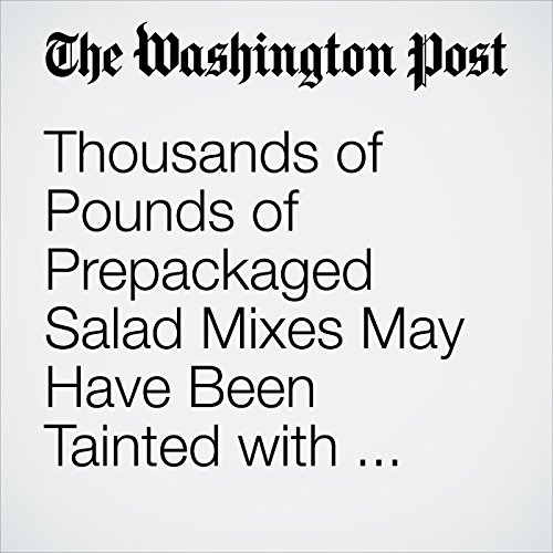 Thousands of Pounds of Prepackaged Salad Mixes May Have Been Tainted with E. Coli, Officials Say copertina