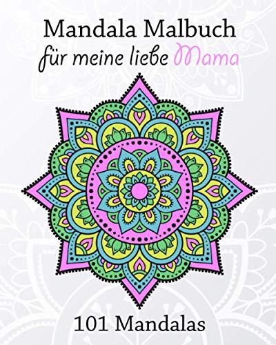 Mandala Malbuch für meine liebe Mama, 101 Mandalas: tolles Weihnachtsgeschenk/Geburtstagsgeschenk vom Kind an die liebe Mama, schöne Mandalas zum bunt ausmalen und Spaß haben!