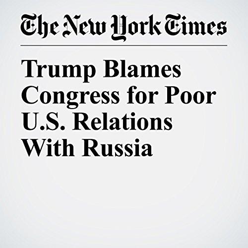 Trump Blames Congress for Poor U.S. Relations With Russia copertina