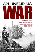 An Unending War: The Australian Army's Struggle Against Malaria, 1885-2015