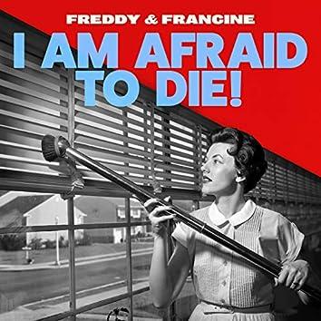 I Am Afraid to Die!