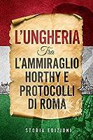 L'Ungheria tra l'Ammiraglio Horthy e Protocolli di Roma