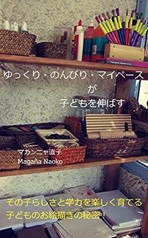 [マガンニャ直子]のゆっくり・のんびり・マイペースが子どもを伸ばす: その子らしらと学力を楽しく育てる子どものお絵描きの秘密