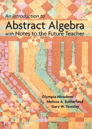 Introduction to Abstract Algebra with Notes to the Future Teacher, An