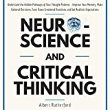 Neuroscience and Critical Thinking: Understand the Hidden Pathways of Your Thought Patterns- Improve Your Memory, Make Rational Decisions, Tune Down Emotional Reactions, and Set Realistic Expectations
