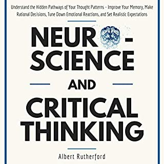 Neuroscience and Critical Thinking: Understand the Hidden Pathways of Your Thought Patterns- Improve Your Memory, Make Rational Decisions, Tune Down Emotional Reactions, and Set Realistic Expectations                   By:                                                                                                                                 Albert Rutherford                               Narrated by:                                                                                                                                 Russell Newton                      Length: 2 hrs and 21 mins     1 rating     Overall 5.0