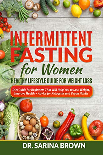 Intermittent Fasting For Women: Healthy Lifestyle Guide For Weight Loss: Diet Guide for Beginners That Will Help You to Lose Weight, Improve Health + Advice for Ketogenic and Vegan Habits by [Dr. Sarina Brown]
