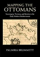 Mapping the Ottomans: Sovereignty, Territory, and Identity in the Early Modern Mediterranean