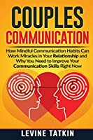 Couples Communication: How Mindful Communication Habits Can Work Miracles in Your Relationship and Why You NEED to Improve Your Communication Skills RIGHT NOW.