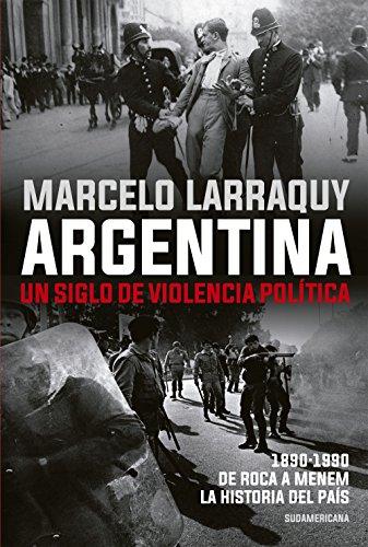 Argentina. Un siglo de violencia política: 1890-1990. De Roca a Menem. La historia del país