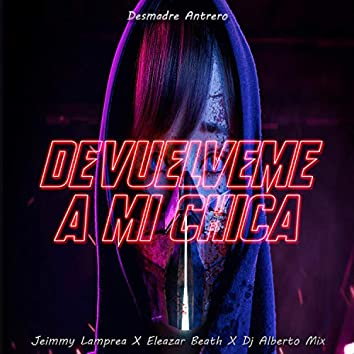 Devuelveme A Mi Chica (Desmadre Antrero) [feat. Jeimmy lamprea & Eleazar Beath]